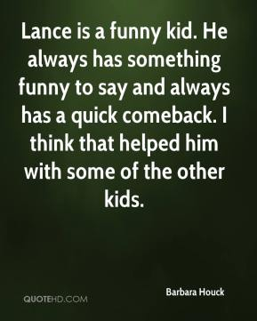 Barbara Houck - Lance is a funny kid. He always has something funny to say and always has a quick comeback. I think that helped him with some of the other kids.