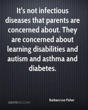 Barbara Loe Fisher - It's not infectious diseases that parents are concerned about. They are concerned about learning disabilities and autism and asthma and diabetes.