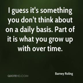 Barney Roling - I guess it's something you don't think about on a daily basis. Part of it is what you grow up with over time.