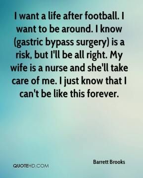 Barrett Brooks - I want a life after football. I want to be around. I know (gastric bypass surgery) is a risk, but I'll be all right. My wife is a nurse and she'll take care of me. I just know that I can't be like this forever.