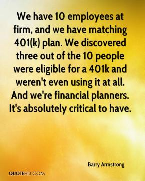 Barry Armstrong - We have 10 employees at firm, and we have matching 401(k) plan. We discovered three out of the 10 people were eligible for a 401k and weren't even using it at all. And we're financial planners. It's absolutely critical to have.