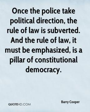 Barry Cooper - Once the police take political direction, the rule of law is subverted. And the rule of law, it must be emphasized, is a pillar of constitutional democracy.