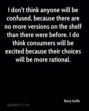 Barry Goffe - I don't think anyone will be confused, because there are no more versions on the shelf than there were before. I do think consumers will be excited because their choices will be more rational.