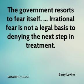 Barry Levine - The government resorts to fear itself. ... Irrational fear is not a legal basis to denying the next step in treatment.