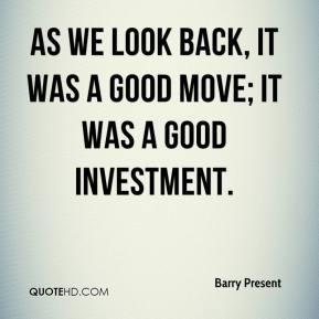 Barry Present - As we look back, it was a good move; it was a good investment.