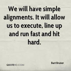 We will have simple alignments. It will allow us to execute, line up and run fast and hit hard.