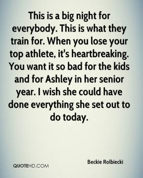Beckie Rolbiecki - This is a big night for everybody. This is what they train for. When you lose your top athlete, it's heartbreaking. You want it so bad for the kids and for Ashley in her senior year. I wish she could have done everything she set out to do today.