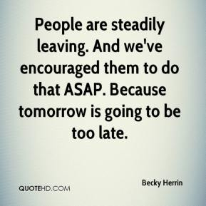 Becky Herrin - People are steadily leaving. And we've encouraged them to do that ASAP. Because tomorrow is going to be too late.
