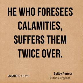 He who foresees calamities, suffers them twice over.