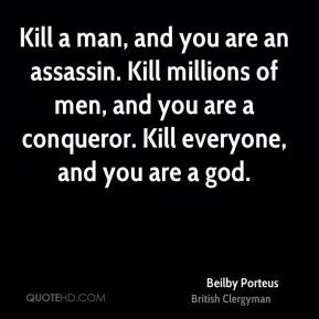 Kill a man, and you are an assassin. Kill millions of men, and you are a conqueror. Kill everyone, and you are a god.