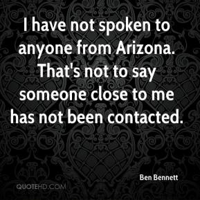 I have not spoken to anyone from Arizona. That's not to say someone close to me has not been contacted.