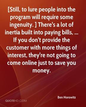 Ben Horowitz - [Still, to lure people into the program will require some ingenuity. ] There's a lot of inertia built into paying bills, ... If you don't provide the customer with more things of interest, they're not going to come online just to save you money.