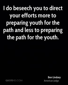 Ben Lindsey - I do beseech you to direct your efforts more to preparing youth for the path and less to preparing the path for the youth.