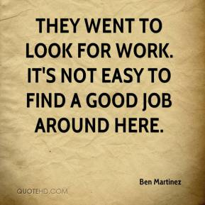Ben Martinez - They went to look for work. It's not easy to find a good job around here.