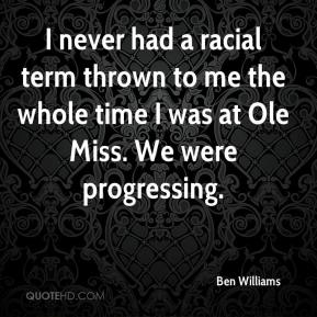 Ben Williams - I never had a racial term thrown to me the whole time I was at Ole Miss. We were progressing.