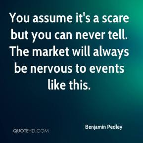 Benjamin Pedley - You assume it's a scare but you can never tell. The market will always be nervous to events like this.
