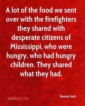 Bennie Seth - A lot of the food we sent over with the firefighters they shared with desperate citizens of Mississippi, who were hungry, who had hungry children. They shared what they had.
