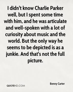 Benny Carter - I didn't know Charlie Parker well, but I spent some time with him, and he was articulate and well-spoken with a lot of curiosity about music and the world. But the only way he seems to be depicted is as a junkie. And that's not the full picture.
