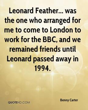 Benny Carter - Leonard Feather... was the one who arranged for me to come to London to work for the BBC, and we remained friends until Leonard passed away in 1994.