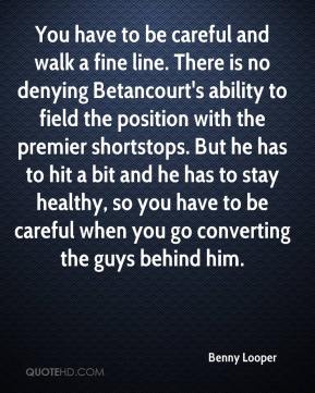 Benny Looper - You have to be careful and walk a fine line. There is no denying Betancourt's ability to field the position with the premier shortstops. But he has to hit a bit and he has to stay healthy, so you have to be careful when you go converting the guys behind him.