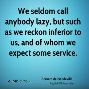 We seldom call anybody lazy, but such as we reckon inferior to us, and of whom we expect some service.