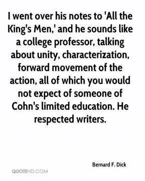 Bernard F. Dick - I went over his notes to 'All the King's Men,' and he sounds like a college professor, talking about unity, characterization, forward movement of the action, all of which you would not expect of someone of Cohn's limited education. He respected writers.