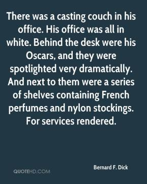 Bernard F. Dick - There was a casting couch in his office. His office was all in white. Behind the desk were his Oscars, and they were spotlighted very dramatically. And next to them were a series of shelves containing French perfumes and nylon stockings. For services rendered.