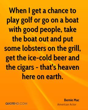 Bernie Mac - When I get a chance to play golf or go on a boat with good people, take the boat out and put some lobsters on the grill, get the ice-cold beer and the cigars - that's heaven here on earth.