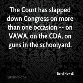 Beryl Howell - The Court has slapped down Congress on more than one occasion -- on VAWA, on the CDA, on guns in the schoolyard.