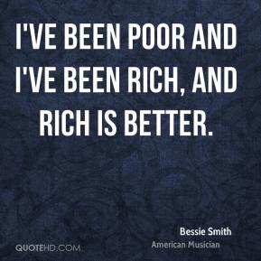 Bessie Smith - I've been poor and I've been rich, and rich is better.