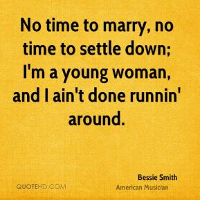 Bessie Smith - No time to marry, no time to settle down; I'm a young woman, and I ain't done runnin' around.
