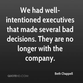 Beth Chappell - We had well-intentioned executives that made several bad decisions. They are no longer with the company.