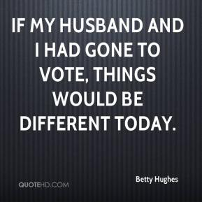 Betty Hughes - If my husband and I had gone to vote, things would be different today.