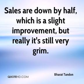 Bharat Tandon - Sales are down by half, which is a slight improvement, but really it's still very grim.