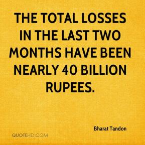 Bharat Tandon - The total losses in the last two months have been nearly 40 billion rupees.
