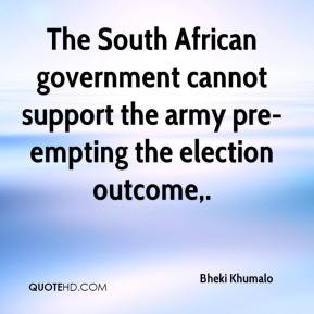 Bheki Khumalo - The South African government cannot support the army pre-empting the election outcome.