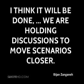 Bijan Zanganeh - I think it will be done, ... We are holding discussions to move scenarios closer.