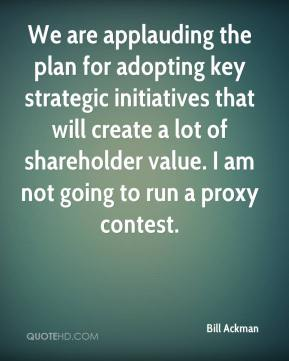 Bill Ackman - We are applauding the plan for adopting key strategic initiatives that will create a lot of shareholder value. I am not going to run a proxy contest.