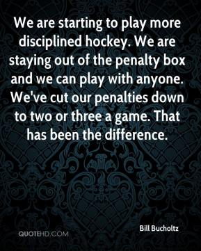 Bill Bucholtz - We are starting to play more disciplined hockey. We are staying out of the penalty box and we can play with anyone. We've cut our penalties down to two or three a game. That has been the difference.