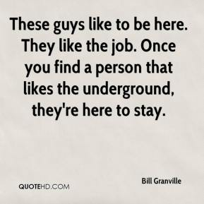 These guys like to be here. They like the job. Once you find a person that likes the underground, they're here to stay.