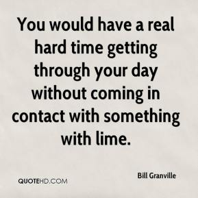 Bill Granville - You would have a real hard time getting through your day without coming in contact with something with lime.