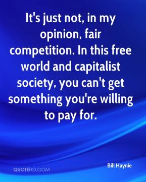 Bill Haynie - It's just not, in my opinion, fair competition. In this free world and capitalist society, you can't get something you're willing to pay for.