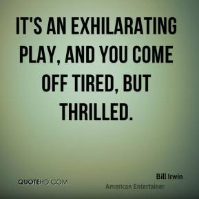 Bill Irwin - It's an exhilarating play, and you come off tired, but thrilled.