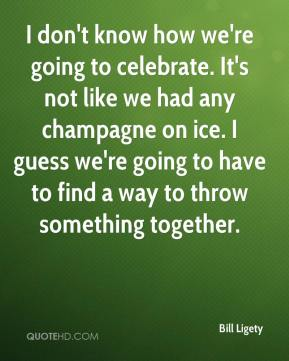 Bill Ligety - I don't know how we're going to celebrate. It's not like we had any champagne on ice. I guess we're going to have to find a way to throw something together.