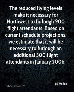 Bill Mellon - The reduced flying levels make it necessary for Northwest to furlough 900 flight attendants. Based on current schedule projections, we estimate that it will be necessary to furlough an additional 500 flight attendants in January 2006.