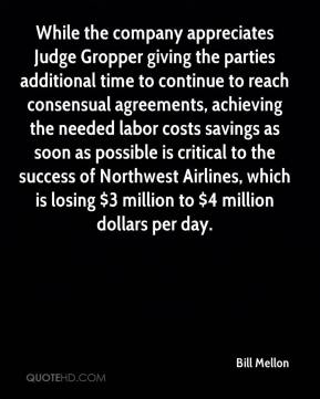 Bill Mellon - While the company appreciates Judge Gropper giving the parties additional time to continue to reach consensual agreements, achieving the needed labor costs savings as soon as possible is critical to the success of Northwest Airlines, which is losing $3 million to $4 million dollars per day.