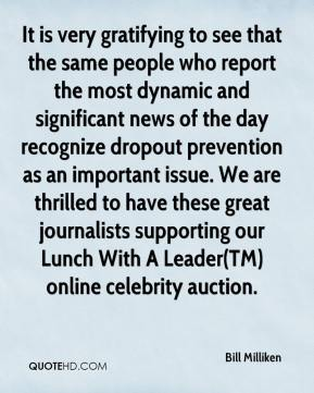 Bill Milliken - It is very gratifying to see that the same people who report the most dynamic and significant news of the day recognize dropout prevention as an important issue. We are thrilled to have these great journalists supporting our Lunch With A Leader(TM) online celebrity auction.
