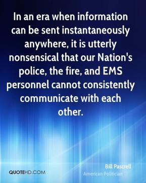 Bill Pascrell - In an era when information can be sent instantaneously anywhere, it is utterly nonsensical that our Nation's police, the fire, and EMS personnel cannot consistently communicate with each other.