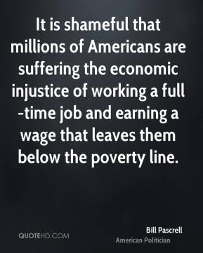 Bill Pascrell - It is shameful that millions of Americans are suffering the economic injustice of working a full-time job and earning a wage that leaves them below the poverty line.