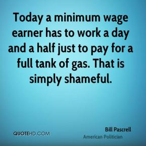 Bill Pascrell - Today a minimum wage earner has to work a day and a half just to pay for a full tank of gas. That is simply shameful.